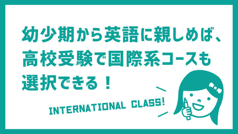 幼少期から英語に親しめば、高校受験で国際系も選択できる!